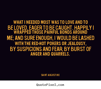 What i needed most was to love and to be loved, eager to be.. Saint Augustine great love quotes