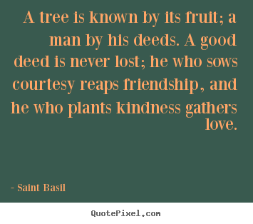 Customize picture quotes about love - A tree is known by its fruit; a man by his deeds. a good deed is..