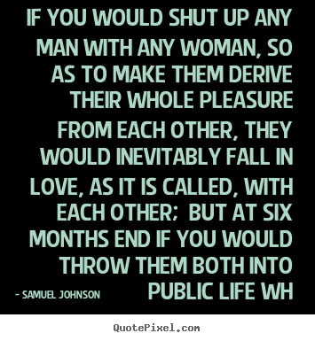Love quotes - If you would shut up any man with any woman, so as..