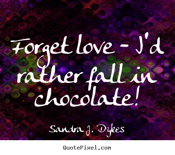 Design picture quotes about love - Forget love - i'd rather fall in chocolate!