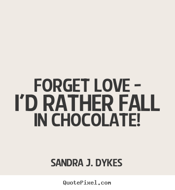 Make picture quotes about love - Forget love - i'd rather fall in chocolate!