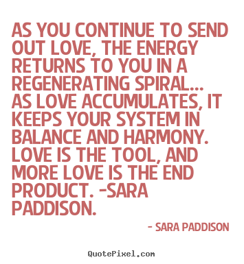 Sara Paddison picture quotes - As you continue to send out love, the energy returns to you in.. - Love quotes