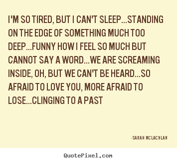 I\'m so tired, but i can\'t sleep...standing on the edge ...