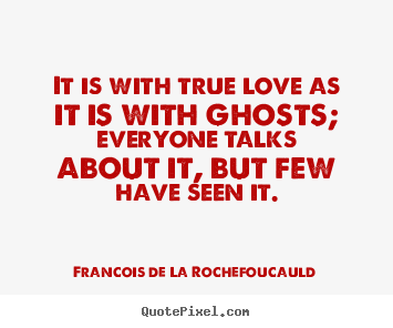 It is with true love as it is with ghosts; everyone talks.. Francois De La Rochefoucauld greatest love sayings