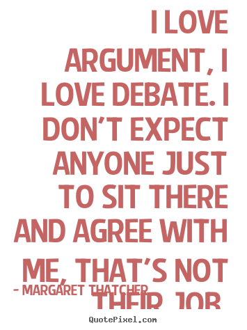 Margaret Thatcher picture quotes - I love argument, i love debate. i don't expect anyone.. - Love quotes