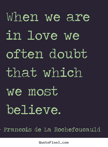 Love quotes - When we are in love we often doubt that which we most believe.