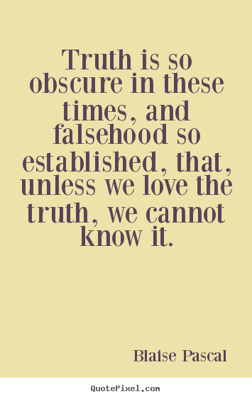 Quote about love - Truth is so obscure in these times, and falsehood..