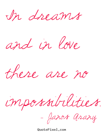 In dreams and in love there are no impossibilities. Janos Arany great love sayings