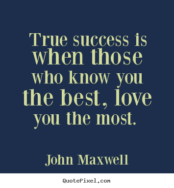 Quote about love - True success is when those who know you the best, love..