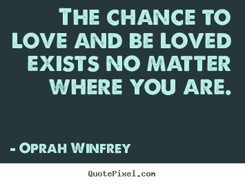 Love quote - The chance to love and be loved exists no matter where you are.