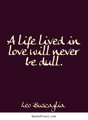 Leo Buscaglia picture quotes - A life lived in love will never be dull. - Love quotes