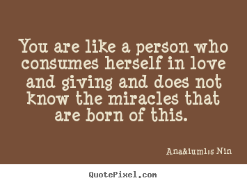 You are like a person who consumes herself in love.. Anaïs Nin greatest love quotes