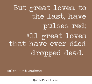 Sayings about love - But great loves, to the last, have pulses..