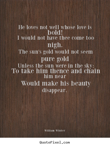 Quote about love - He loves not well whose love is bold! i would not have thee..