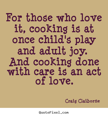 Quotes about love - For those who love it, cooking is at once child's play..