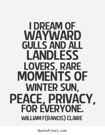 Customize picture quotes about love - I dream of wayward gulls and all landless lovers, rare moments..
