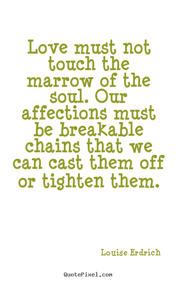 Quote about love - Love must not touch the marrow of the soul. our affections must be breakable..