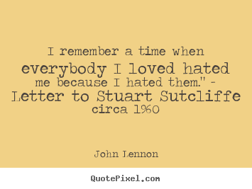 Quotes about love - I remember a time when everybody i loved hated me because..