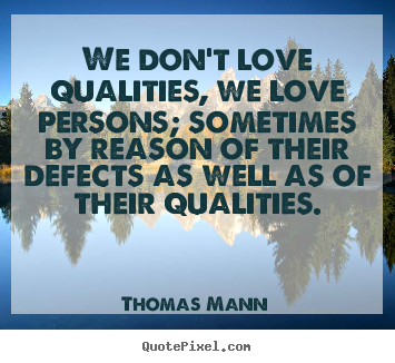 Thomas Mann picture quotes - We don't love qualities, we love persons; sometimes.. - Love quotes
