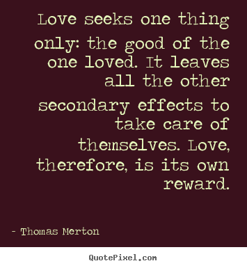 Thomas Merton pictures sayings - Love seeks one thing only: the good of the one loved. it leaves all.. - Love quotes