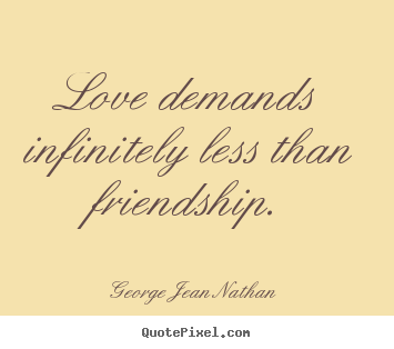 Design your own poster quotes about love - Love demands infinitely less than friendship.