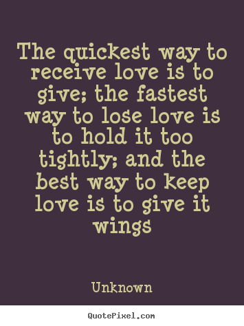 Unknown picture quote - The quickest way to receive love is to give;.. - Love quotes