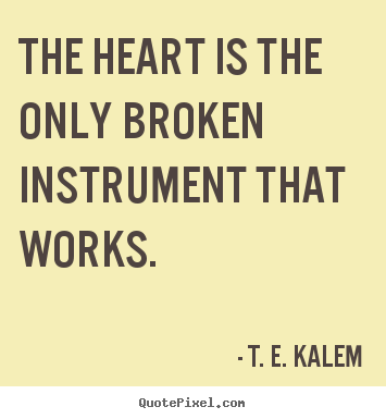 The heart is the only broken instrument that works. T. E. Kalem  love quote
