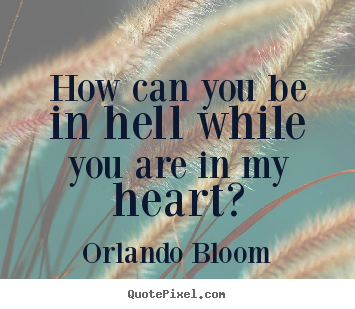 Orlando Bloom picture quote - How can you be in hell while you are in my heart? - Love quotes