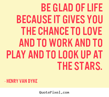 Love quotes - Be glad of life because it gives you the chance..