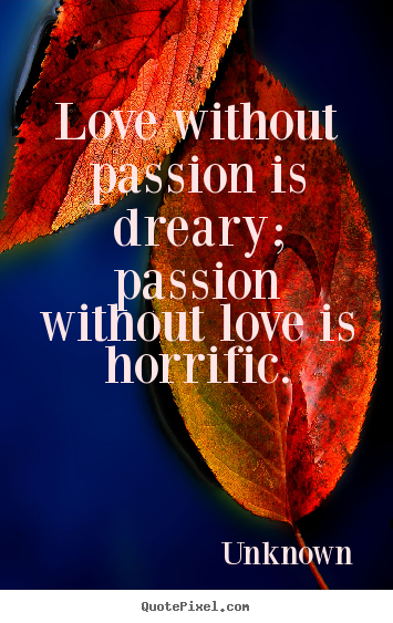 Love quotes - Love without passion is dreary; passion..