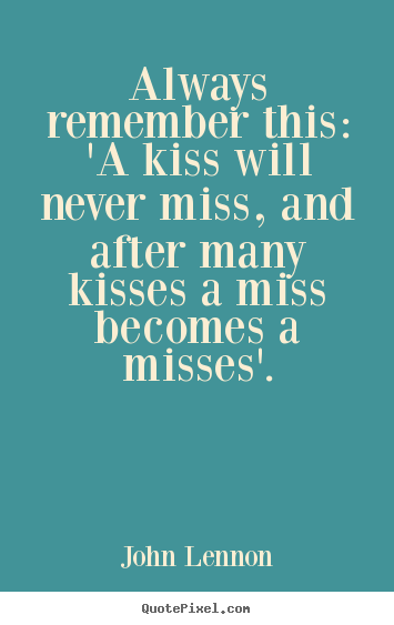 John Lennon poster quote - Always remember this: 'a kiss will never miss, and after.. - Love sayings