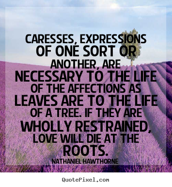 Caresses, expressions of one sort or another, are.. Nathaniel Hawthorne greatest love quotes