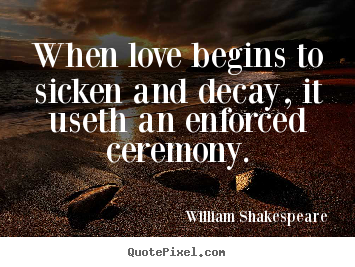 Quote about love - When love begins to sicken and decay, it useth an enforced ceremony.