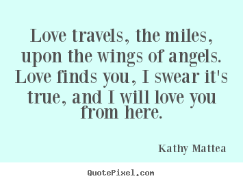 Love quotes - Love travels, the miles, upon the wings of angels. love finds you,..