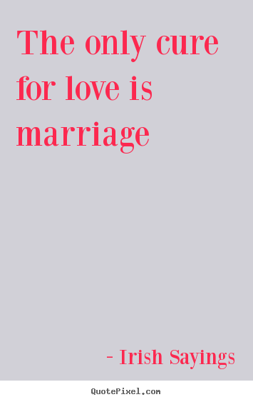Quotes about love - The only cure for love is marriage