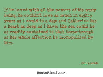 If he loved with all the powers of his puny being, he couldn't.. Emily Bronte greatest love quotes