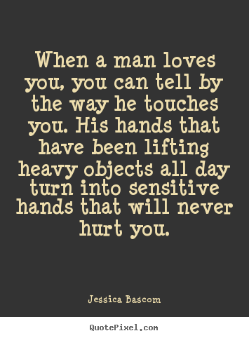 Love quote - When a man loves you, you can tell by the way he touches you. his hands..