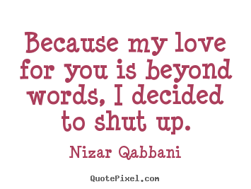 Nizar Qabbani poster quotes - Because my love for you is beyond words, i decided to shut up. - Love quote