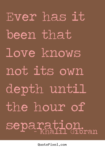 Ever has it been that love knows not its own depth until.. Khalil Gibran famous love quote