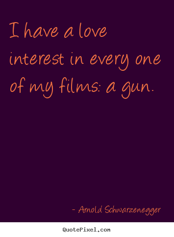 Arnold Schwarzenegger picture quotes - I have a love interest in every one of my films: a gun. - Love quote