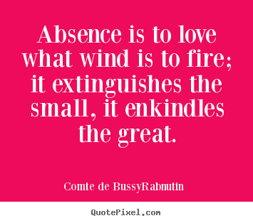 Absence is to love what wind is to fire; it extinguishes the small ...