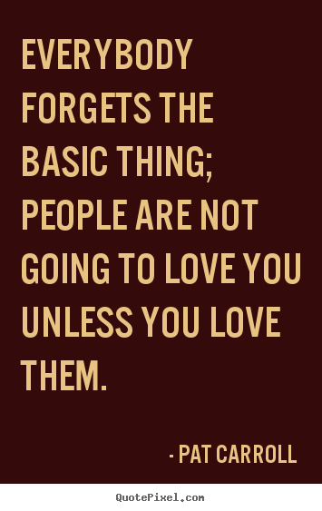 Everybody forgets the basic thing; people.. Pat Carroll good love quote