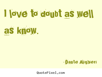 I love to doubt as well as know. Dante Alighieri top love quotes