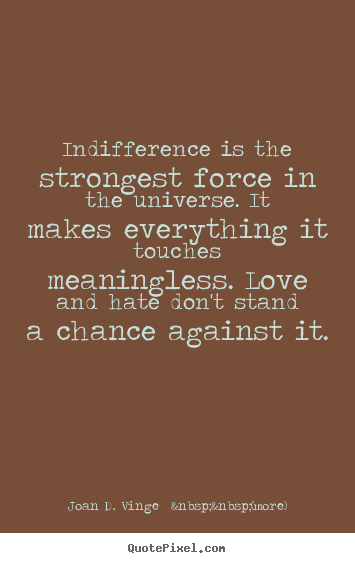 Indifference is the strongest force in the universe. it makes everything.. Joan D. Vinge    (more)  love quotes