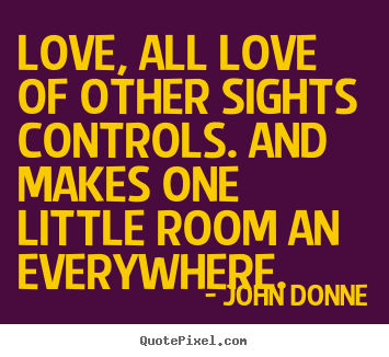 Love quotes - Love, all love of other sights controls. and makes one little room..