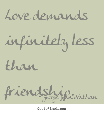 Design your own picture quotes about love - Love demands infinitely less than friendship.