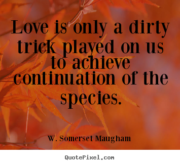 Quote about love - Love is only a dirty trick played on us..