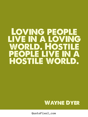 Love quotes - Loving people live in a loving world. hostile..