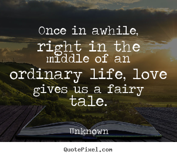 Unknown photo quote - Once in awhile, right in the middle of an ordinary.. - Love quotes