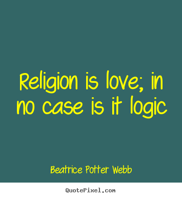 Beatrice Potter Webb picture quotes - Religion is love; in no case is it logic - Love sayings